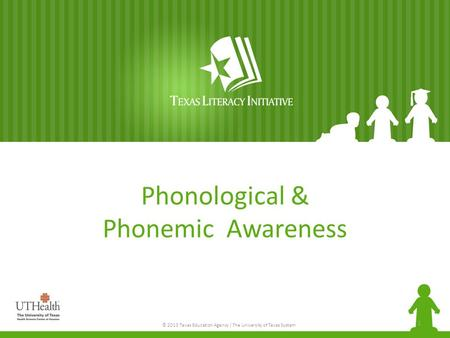 © 2013 Texas Education Agency / The University of Texas System Phonological & Phonemic Awareness 1.