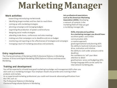 Marketing Manager Work activities: researching and analysing market trends identifying target markets and how best to reach them coming up with marketing.