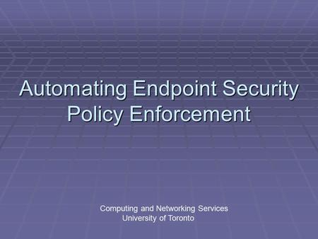 Automating Endpoint Security Policy Enforcement Computing and Networking Services University of Toronto.