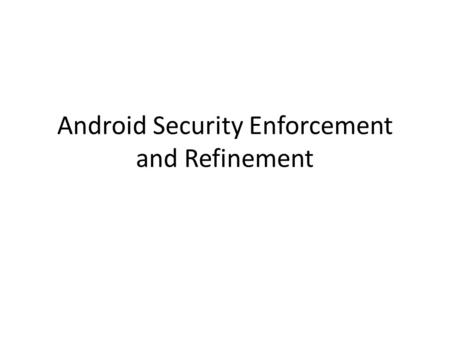 Android Security Enforcement and Refinement. Android Applications --- Example Example of location-sensitive social networking application for mobile phones.