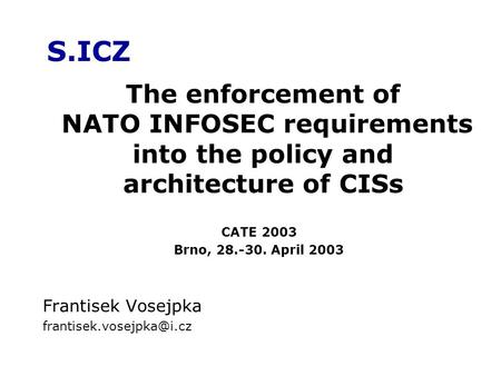 S.ICZ Frantisek Vosejpka The enforcement of NATO INFOSEC requirements into the policy and architecture of CISs CATE 2003 Brno,
