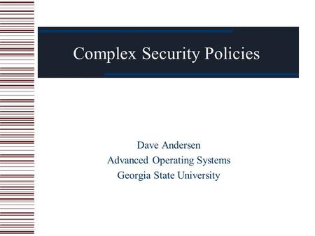 Complex Security Policies Dave Andersen Advanced Operating Systems Georgia State University.