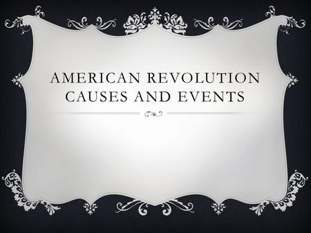 AMERICAN REVOLUTION CAUSES AND EVENTS. 1760  King George III: King of Great Britain (England)  Parliament: the government in England.