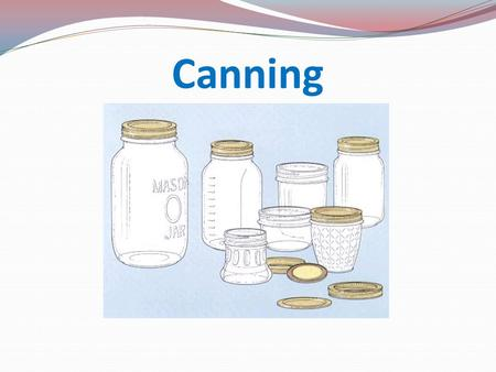 Canning. Reasons for canning Store garden produce safely Use any time of year Prevent food spoilage Save money Have fun Control contents of food Use as.