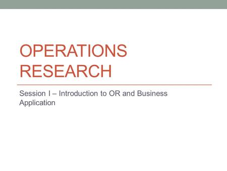 OPERATIONS RESEARCH Session I – Introduction to OR and Business Application.