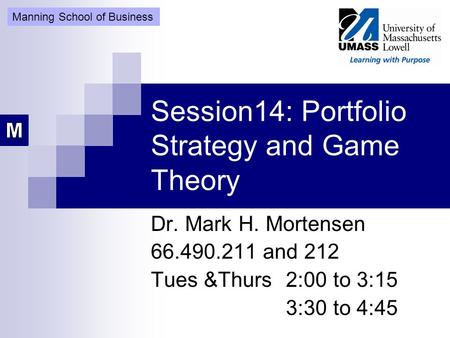 Session14: Portfolio Strategy and Game Theory Dr. Mark H. Mortensen 66.490.211 and 212 Tues &Thurs 2:00 to 3:15 3:30 to 4:45 Manning School of Business.