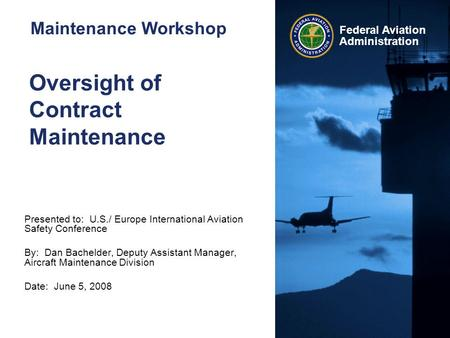 Federal Aviation Administration Oversight of Contract Maintenance Presented to: U.S./ Europe International Aviation Safety Conference By: Dan Bachelder,