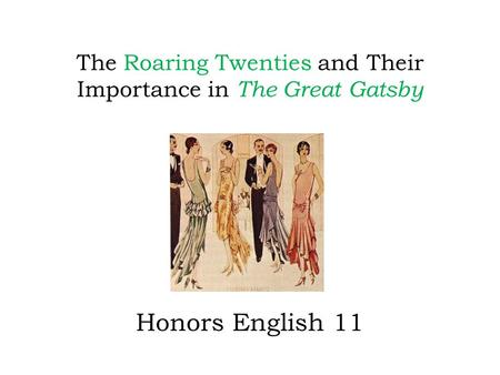The Roaring Twenties and Their Importance in The Great Gatsby Honors English 11.
