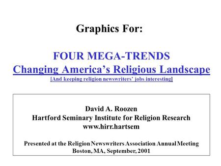 FOUR MEGA-TRENDS Changing America's Religious Landscape [And keeping religion newswriters' jobs interesting] David A. Roozen Hartford Seminary Institute.