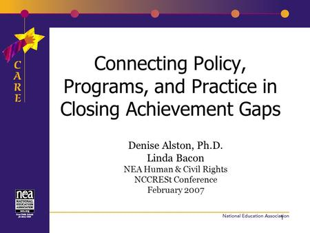 1 Connecting Policy, Programs, and Practice in Closing Achievement Gaps Denise Alston, Ph.D. Linda Bacon NEA Human & Civil Rights NCCRESt Conference February.