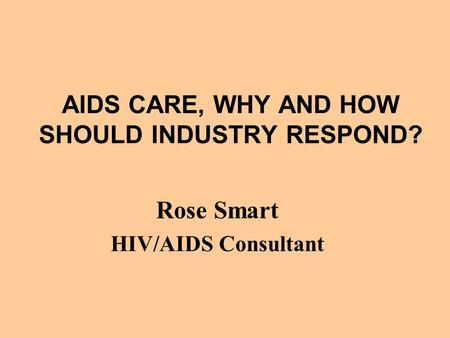 AIDS CARE, WHY AND HOW SHOULD INDUSTRY RESPOND? Rose Smart HIV/AIDS Consultant.