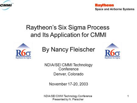 Space and Airborne Systems NDIA/SEI CMMI Technology Conference Presented by N. Fleischer 1 Raytheon's Six Sigma Process and Its Application for CMMI By.