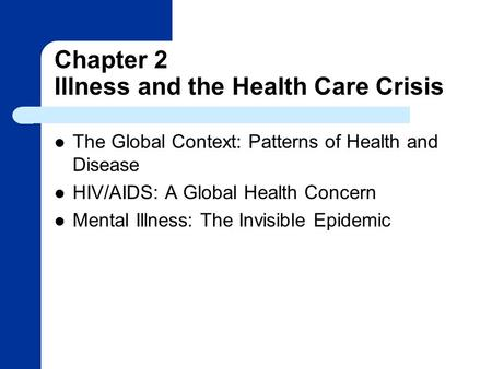 Chapter 2 Illness and the Health Care Crisis The Global Context: Patterns of Health and Disease HIV/AIDS: A Global Health Concern Mental Illness: The Invisible.