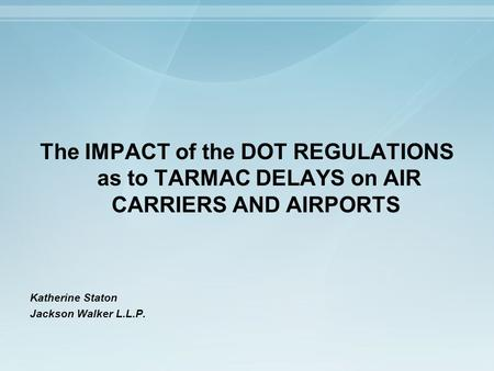 The IMPACT of the DOT REGULATIONS as to TARMAC DELAYS on AIR CARRIERS AND AIRPORTS Katherine Staton Jackson Walker L.L.P.