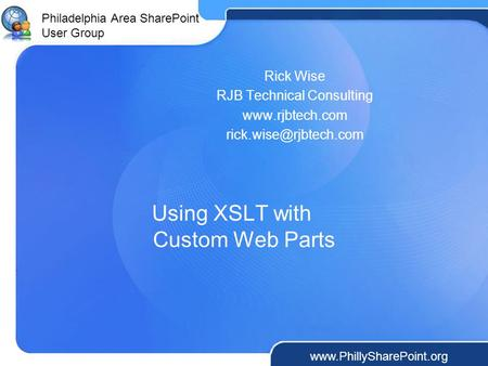 Philadelphia Area SharePoint User Group  Using XSLT with Custom Web Parts Rick Wise RJB Technical Consulting