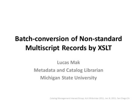 Batch-conversion of Non-standard Multiscript Records by XSLT Lucas Mak Metadata and Catalog Librarian Michigan State University Catalog Management Interest.