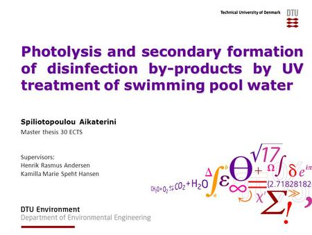 Photolysis and secondary formation of disinfection by-products by UV treatment of swimming pool water Spiliotopoulou Aikaterini Master thesis 30 ECTS Supervisors: