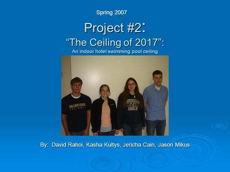 "Project #2 : ""The Ceiling of 2017"": An indoor hotel swimming pool ceiling By: David Rahoi, Kasha Kultys, Jericha Cain, Jason Mikus Spring 2007."