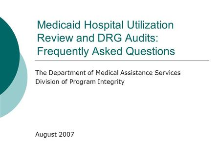 Medicaid Hospital Utilization Review and DRG Audits: Frequently Asked Questions The Department of Medical Assistance Services Division of Program Integrity.