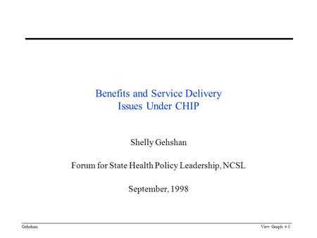 GehshanView Graph # 0 Benefits and Service Delivery Issues Under CHIP Shelly Gehshan Forum for State Health Policy Leadership, NCSL September, 1998.