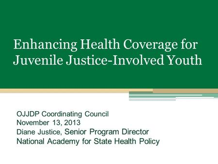Enhancing Health Coverage for Juvenile Justice-Involved Youth OJJDP Coordinating Council November 13, 2013 Diane Justice, Senior Program Director National.