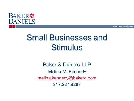 Small Businesses and Stimulus Baker & Daniels LLP Melina M. Kennedy 317.237.8288.