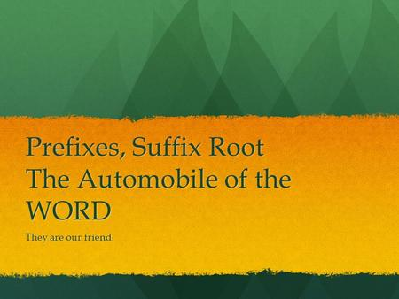 Prefixes, Suffix Root The Automobile of the WORD They are our friend.