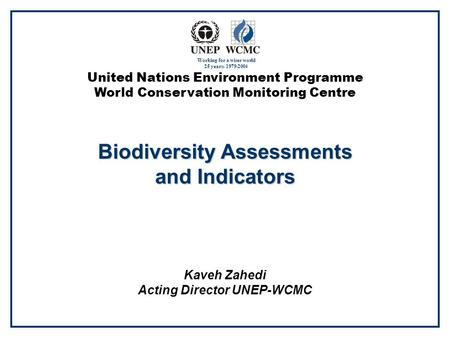 United Nations Environment Programme World Conservation Monitoring Centre Biodiversity Assessments and Indicators Kaveh Zahedi Acting Director UNEP-WCMC.