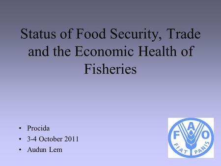 1 Status of Food Security, Trade and the Economic Health of Fisheries Procida 3-4 October 2011 Audun Lem.