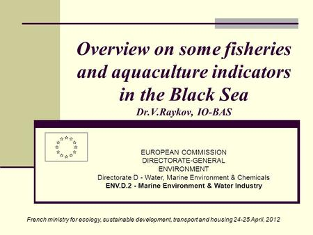 Overview on some fisheries and aquaculture indicators in the Black Sea Dr.V.Raykov, IO-BAS EUROPEAN COMMISSION DIRECTORATE-GENERAL ENVIRONMENT Directorate.