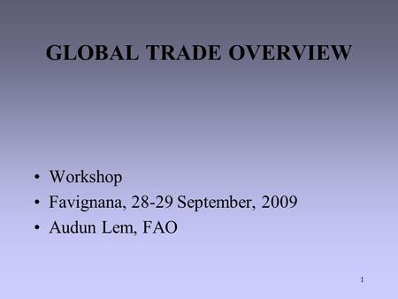 1 GLOBAL TRADE OVERVIEW Workshop Favignana, 28-29 September, 2009 Audun Lem, FAO.
