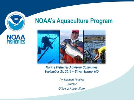 NOAA's Aquaculture Program Marine Fisheries Advisory Committee September 24, 2014 – Silver Spring, MD Dr. Michael Rubino Director Office of Aquaculture.