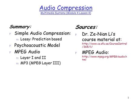 1 Audio Compression Multimedia Systems (Module 4 Lesson 4) Summary: r Simple Audio Compression: m Lossy: Prediction based r Psychoacoustic Model r MPEG.