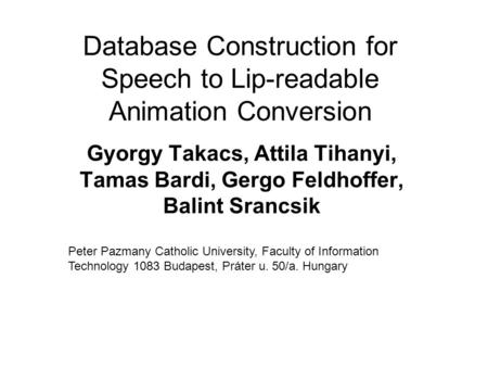 Database Construction for Speech to Lip-readable Animation Conversion Gyorgy Takacs, Attila Tihanyi, Tamas Bardi, Gergo Feldhoffer, Balint Srancsik Peter.