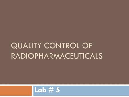 QUALITY CONTROL OF RADIOPHARMACEUTICALS Lab # 5. Quality Control of Radiopharmaceuticals  Radiopharmaceuticals they undergo strict quality control measures.
