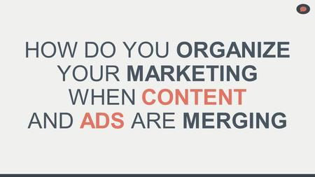HOW DO YOU ORGANIZE YOUR MARKETING WHEN CONTENT AND ADS ARE MERGING.
