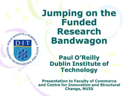Jumping on the Funded Research Bandwagon Paul O'Reilly Dublin Institute of Technology Presentation to Faculty of Commerce and Centre for Innovation and.