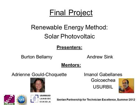 Final Project Renewable Energy Method: Solar Photovoltaic Mentors: Adrienne Gould-ChoquetteImanol Gabellanes Goicoechea USURBIL Presenters: Burton BellamyAndrew.