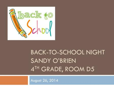 BACK-TO-SCHOOL NIGHT SANDY O'BRIEN 4 TH GRADE, ROOM D5 August 26, 2014.