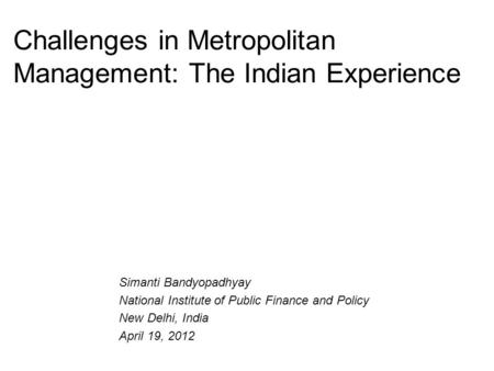 Challenges in Metropolitan Management: The <strong>Indian</strong> Experience Simanti Bandyopadhyay National Institute <strong>of</strong> Public Finance and Policy New Delhi, India April.