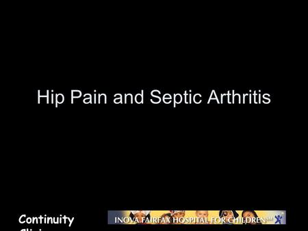 Continuity Clinic Hip Pain and Septic Arthritis. Continuity Clinic Objectives Recognize the clinical presentation of a septic joint and transient synovitis.