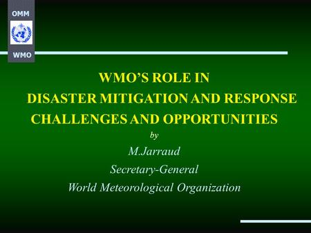 OMM WMO WMO'S ROLE IN DISASTER MITIGATION AND RESPONSE CHALLENGES AND OPPORTUNITIES by M.Jarraud Secretary-General World Meteorological Organization.
