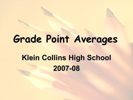 Grade Point Averages Klein Collins High School 2007-08.