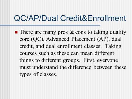 QC/AP/Dual Credit&Enrollment There are many pros & cons to taking quality core (QC), Advanced Placement (AP), dual credit, and dual enrollment classes.
