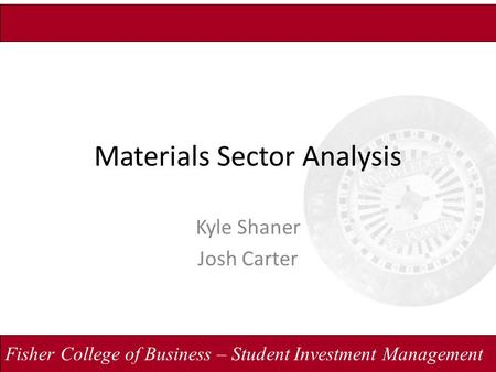 Fisher College of Business – Student Investment Management Materials Sector Analysis Kyle Shaner Josh Carter.