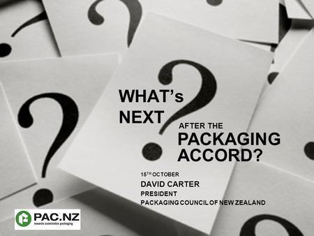 WHAT's NEXT 15 TH OCTOBER DAVID CARTER PRESIDENT PACKAGING COUNCIL OF NEW ZEALAND ACCORD? AFTER THE PACKAGING.