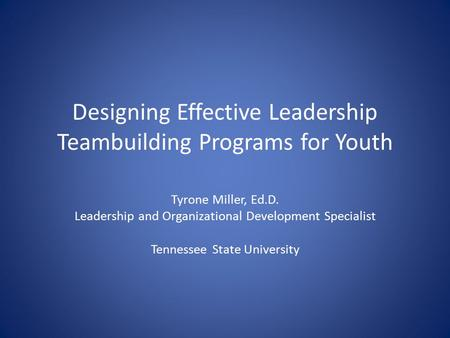 Designing Effective Leadership Teambuilding Programs for Youth Tyrone Miller, Ed.D. Leadership and Organizational Development Specialist Tennessee State.