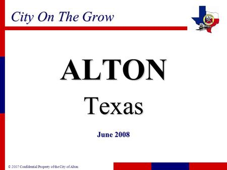 © 2007 Confidential Property of the City of Alton City On The Grow ALTONTexas June 2008.