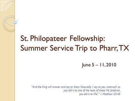 "St. Philopateer Fellowship: Summer Service Trip to Pharr, TX June 5 – 11, 2010 ""And the King will answer and say to them, 'Assuredly, I say to you, inasmuch."