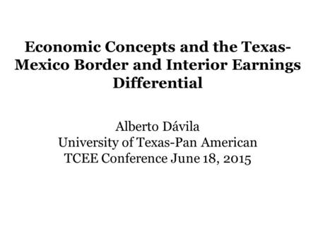 Economic Concepts and the Texas- Mexico Border and Interior Earnings Differential Alberto Dávila University of Texas-Pan American TCEE Conference June.